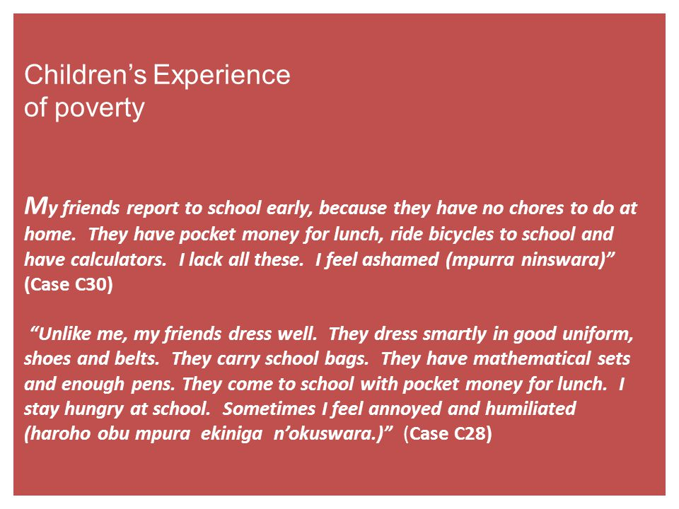 Children's Experience of poverty My friends report to school early, because they have no chores to do at home.