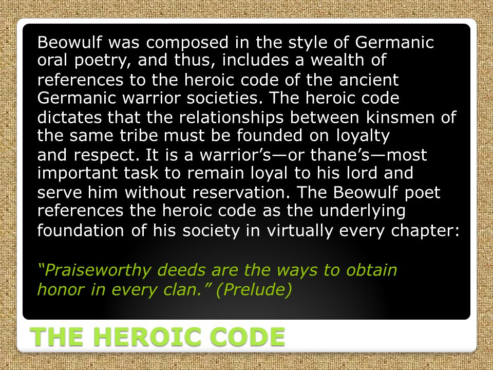 Beowulf was composed in the style of Germanic oral poetry, and thus, includes a wealth of references to the heroic code of the ancient Germanic warrior societies. The heroic code dictates that the relationships between kinsmen of the same tribe must be founded on loyalty and respect. It is a warrior's—or thane's—most important task to remain loyal to his lord and serve him without reservation. The Beowulf poet references the heroic code as the underlying foundation of his society in virtually every chapter: Praiseworthy deeds are the ways to obtain honor in every clan. (Prelude)