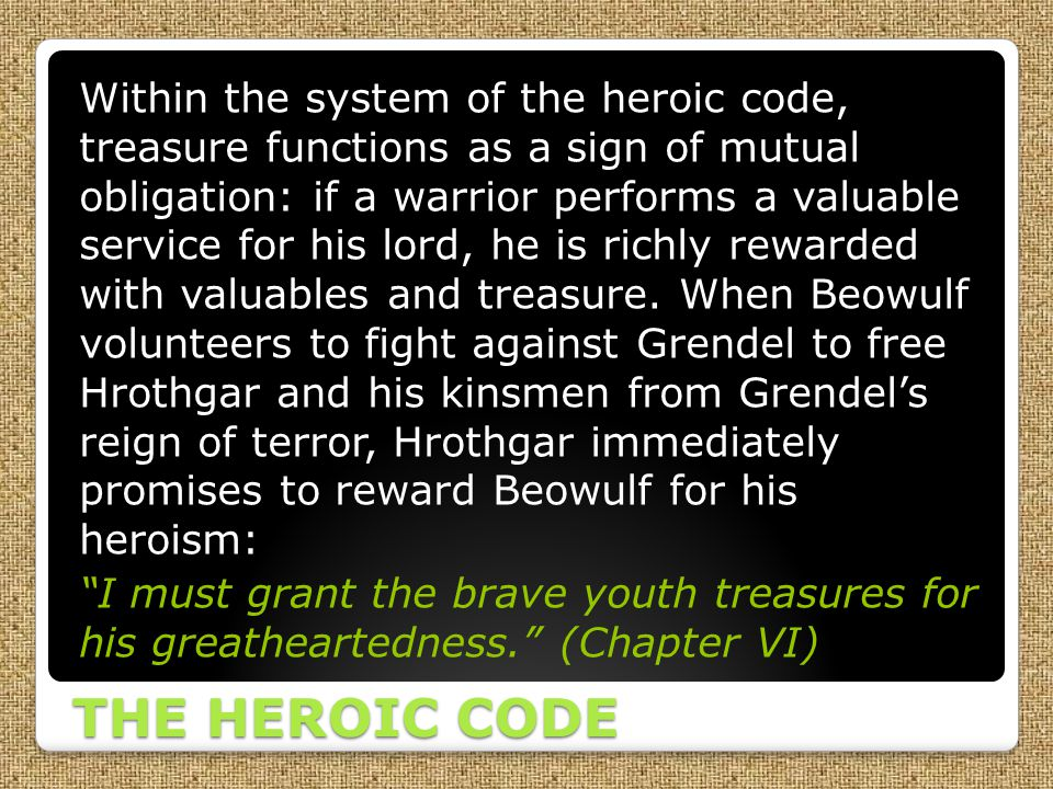 Within the system of the heroic code, treasure functions as a sign of mutual obligation: if a warrior performs a valuable service for his lord, he is richly rewarded with valuables and treasure. When Beowulf volunteers to fight against Grendel to free Hrothgar and his kinsmen from Grendel's reign of terror, Hrothgar immediately promises to reward Beowulf for his heroism: I must grant the brave youth treasures for his greatheartedness. (Chapter VI)