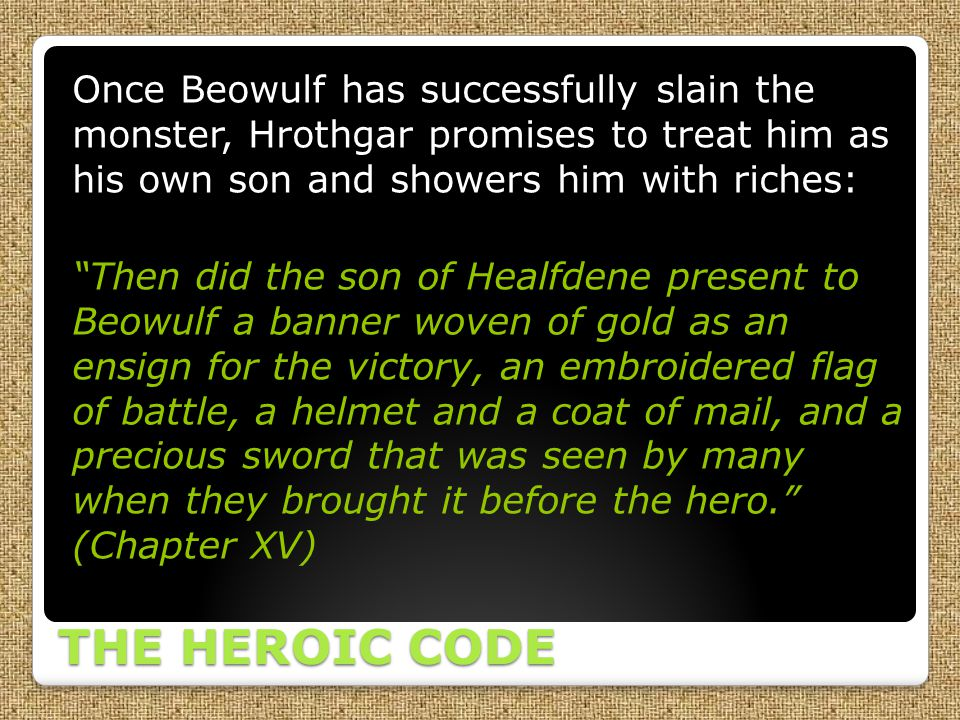 Once Beowulf has successfully slain the monster, Hrothgar promises to treat him as his own son and showers him with riches: Then did the son of Healfdene present to Beowulf a banner woven of gold as an ensign for the victory, an embroidered flag of battle, a helmet and a coat of mail, and a precious sword that was seen by many when they brought it before the hero. (Chapter XV)