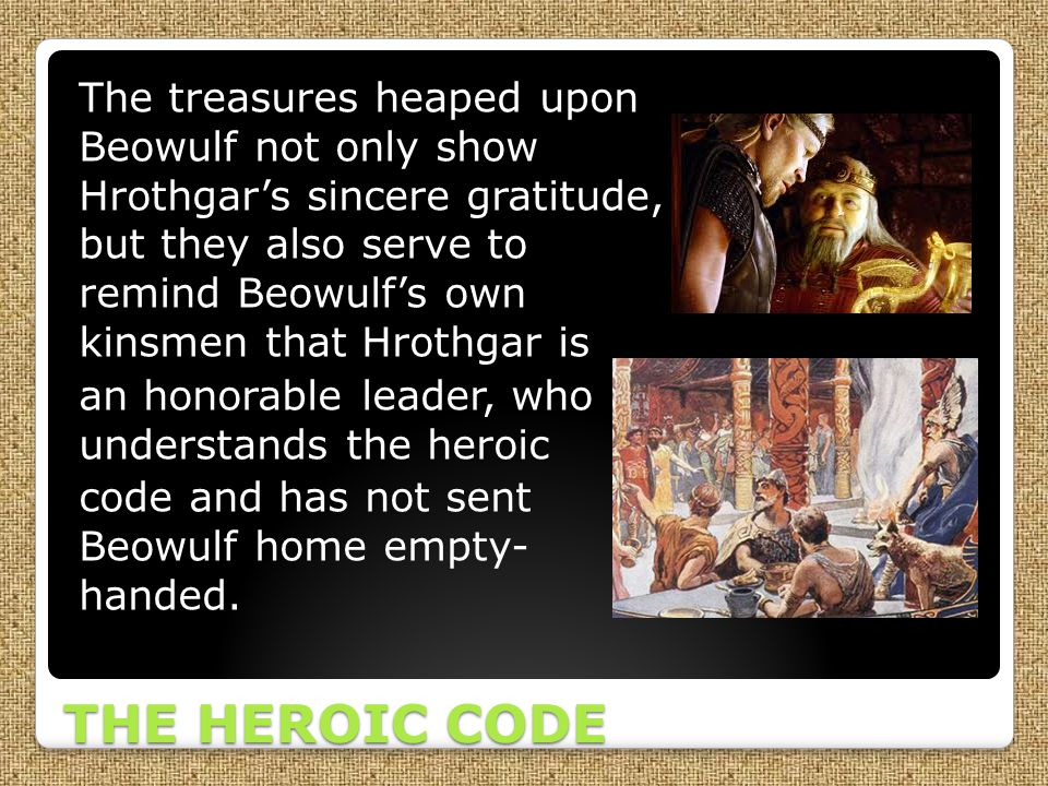 The treasures heaped upon Beowulf not only show Hrothgar's sincere gratitude, but they also serve to remind Beowulf's own kinsmen that Hrothgar is an honorable leader, who understands the heroic code and has not sent Beowulf home empty- handed.