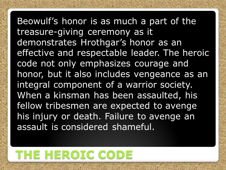 Beowulf's honor is as much a part of the treasure-giving ceremony as it demonstrates Hrothgar's honor as an effective and respectable leader. The heroic code not only emphasizes courage and honor, but it also includes vengeance as an integral component of a warrior society. When a kinsman has been assaulted, his fellow tribesmen are expected to avenge his injury or death. Failure to avenge an assault is considered shameful.
