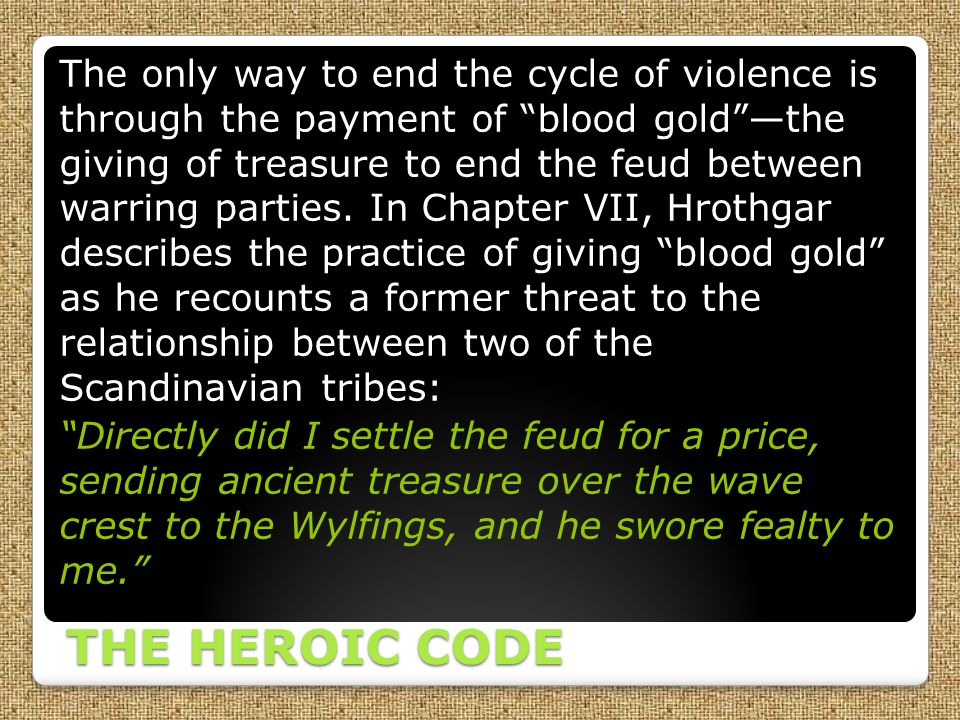 The only way to end the cycle of violence is through the payment of blood gold —the giving of treasure to end the feud between warring parties. In Chapter VII, Hrothgar describes the practice of giving blood gold as he recounts a former threat to the relationship between two of the Scandinavian tribes: Directly did I settle the feud for a price, sending ancient treasure over the wave crest to the Wylfings, and he swore fealty to me.