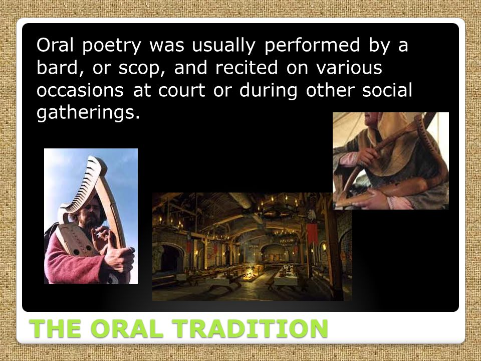 Oral poetry was usually performed by a bard, or scop, and recited on various occasions at court or during other social gatherings.