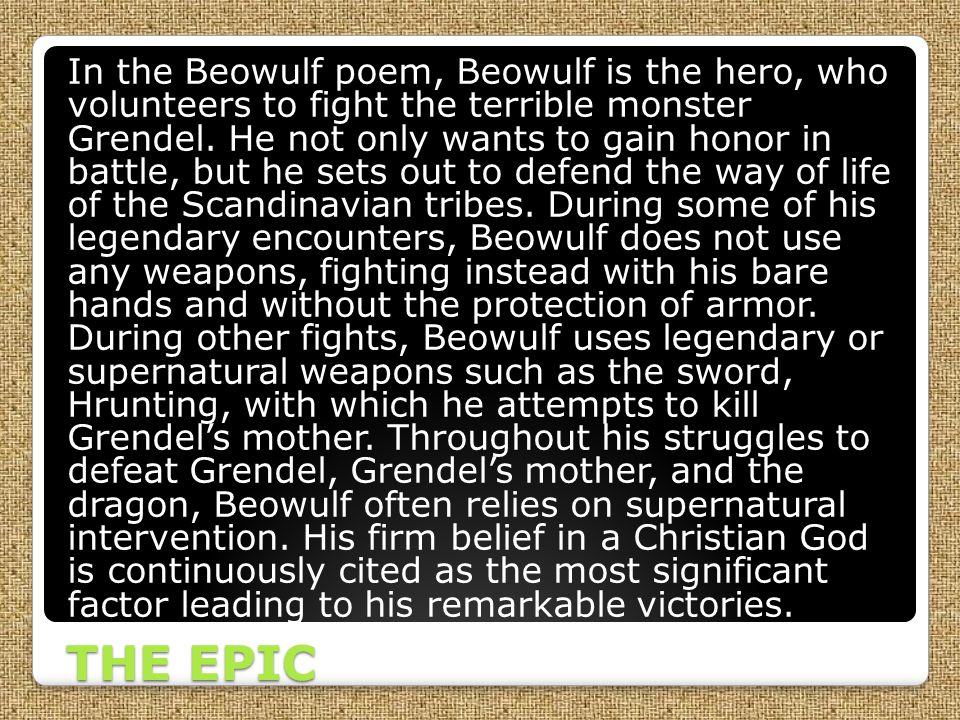 In the Beowulf poem, Beowulf is the hero, who volunteers to fight the terrible monster Grendel. He not only wants to gain honor in battle, but he sets out to defend the way of life of the Scandinavian tribes. During some of his legendary encounters, Beowulf does not use any weapons, fighting instead with his bare hands and without the protection of armor. During other fights, Beowulf uses legendary or supernatural weapons such as the sword, Hrunting, with which he attempts to kill Grendel's mother. Throughout his struggles to defeat Grendel, Grendel's mother, and the dragon, Beowulf often relies on supernatural intervention. His firm belief in a Christian God is continuously cited as the most significant factor leading to his remarkable victories.