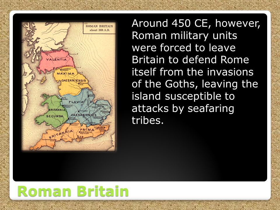 Around 450 CE, however, Roman military units were forced to leave Britain to defend Rome itself from the invasions of the Goths, leaving the island susceptible to attacks by seafaring tribes.