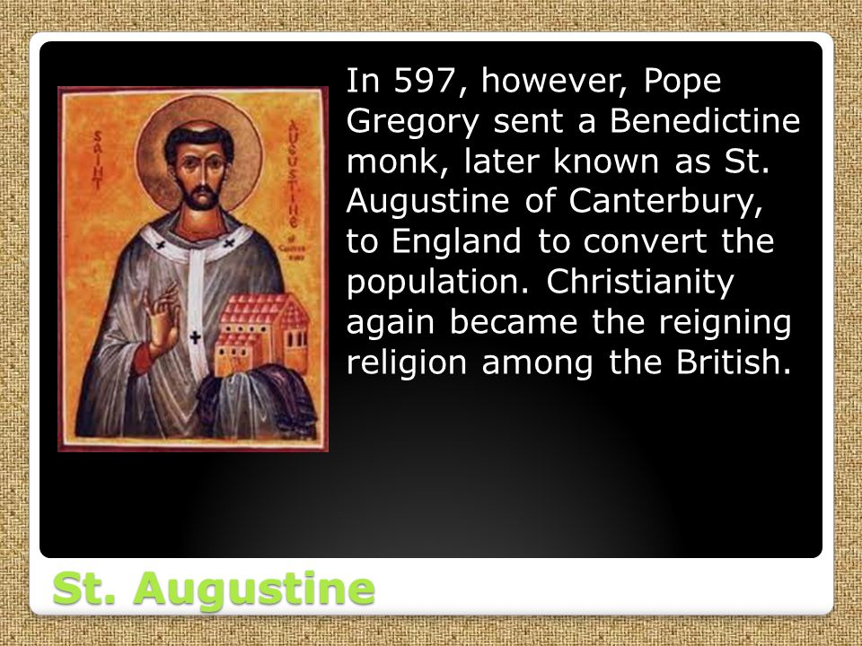 In 597, however, Pope Gregory sent a Benedictine monk, later known as St. Augustine of Canterbury, to England to convert the population. Christianity again became the reigning religion among the British.