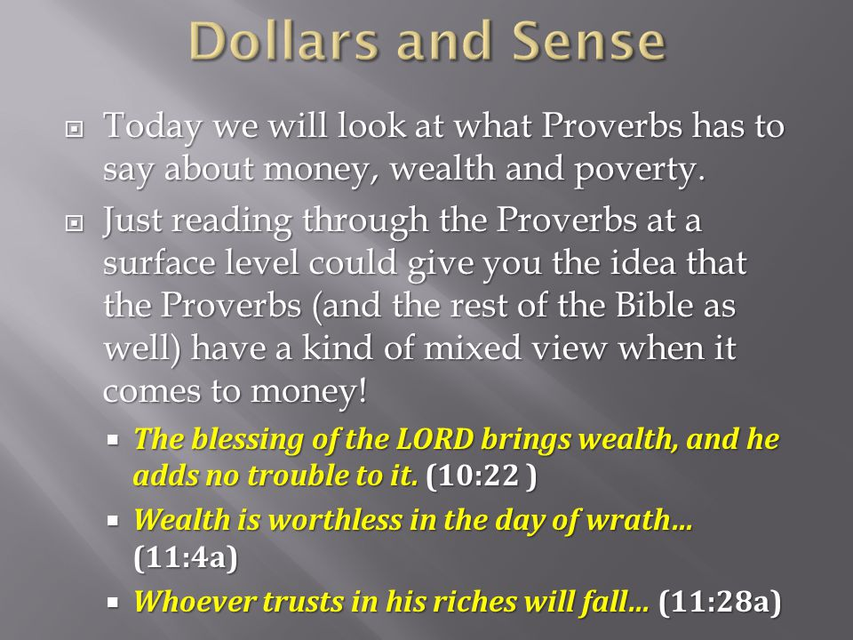 Dollars and Sense Today we will look at what Proverbs has to say about money, wealth and poverty.