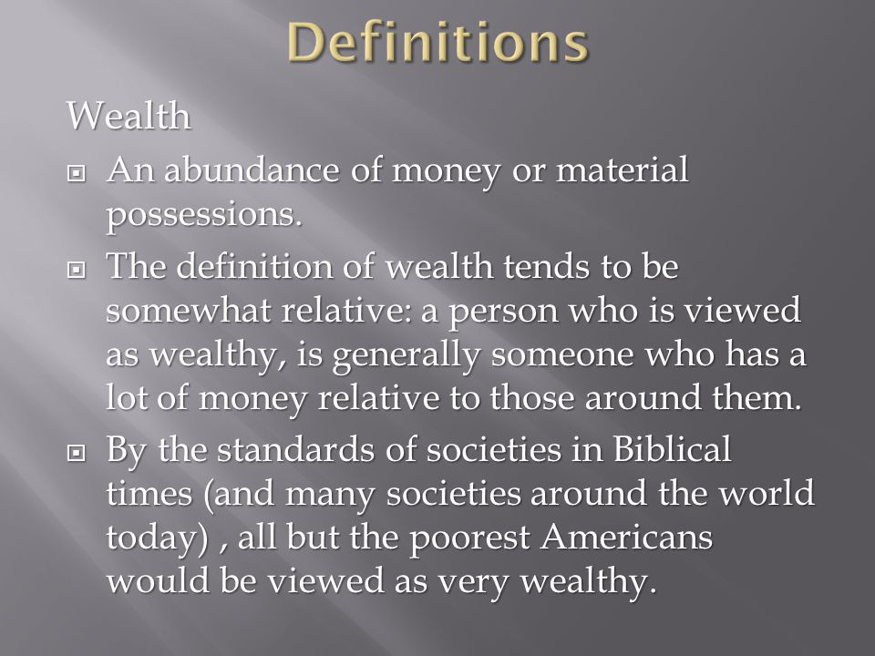 Definitions Wealth An abundance of money or material possessions.