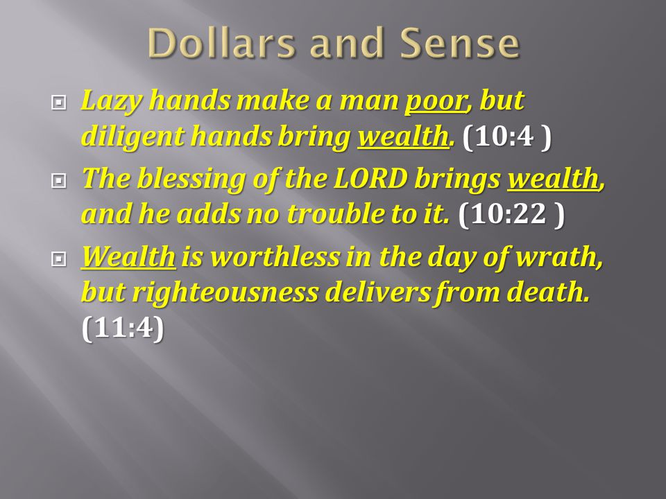 Dollars and Sense Lazy hands make a man poor, but diligent hands bring wealth. (10:4 )