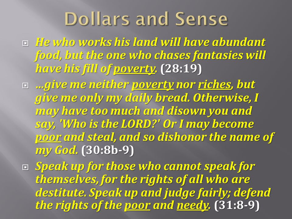 Dollars and Sense He who works his land will have abundant food, but the one who chases fantasies will have his fill of poverty. (28:19)
