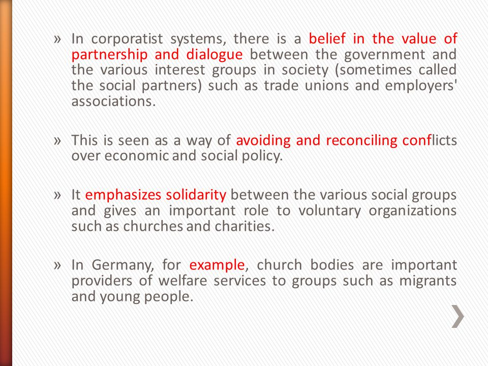 In corporatist systems, there is a belief in the value of partnership and dialogue between the government and the various interest groups in society (sometimes called the social partners) such as trade unions and employers associations.