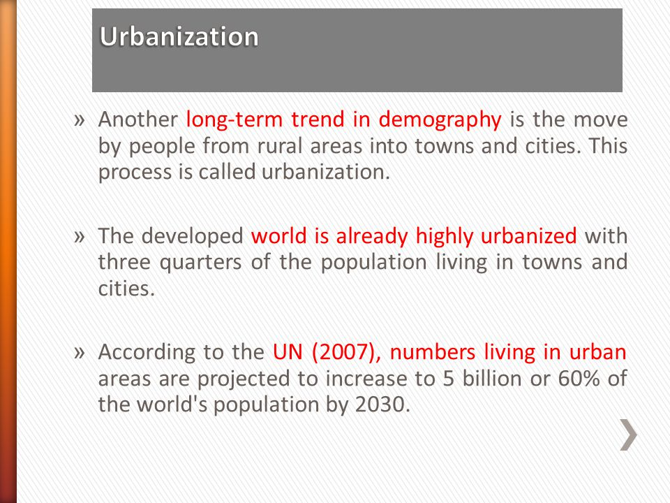 Urbanization Another long-term trend in demography is the move by people from rural areas into towns and cities. This process is called urbanization.