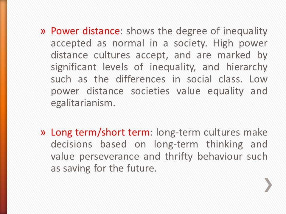 Power distance: shows the degree of inequality accepted as normal in a society. High power distance cultures accept, and are marked by significant levels of inequality, and hierarchy such as the differences in social class. Low power distance societies value equality and egalitarianism.