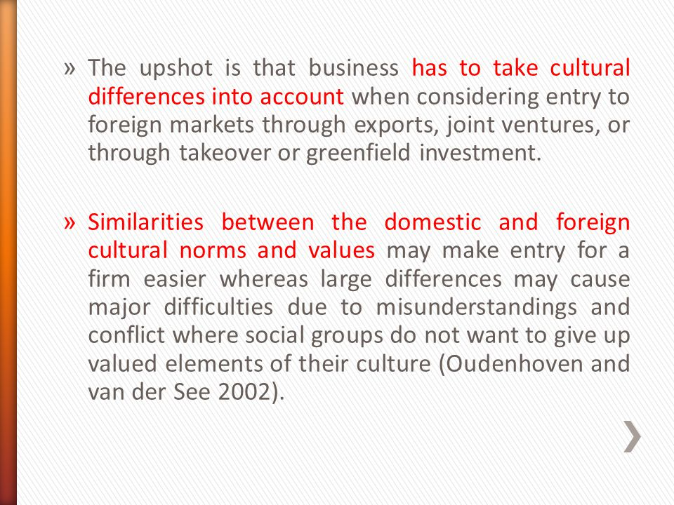 The upshot is that business has to take cultural differences into account when considering entry to foreign markets through exports, joint ventures, or through takeover or greenfield investment.