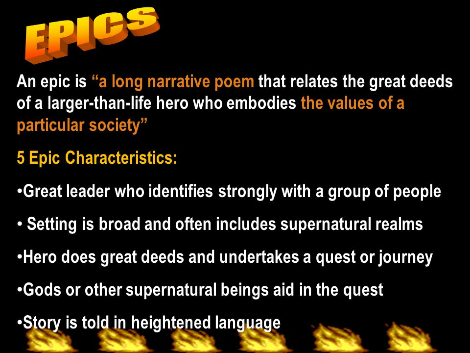EPICS An epic is a long narrative poem that relates the great deeds of a larger-than-life hero who embodies the values of a particular society