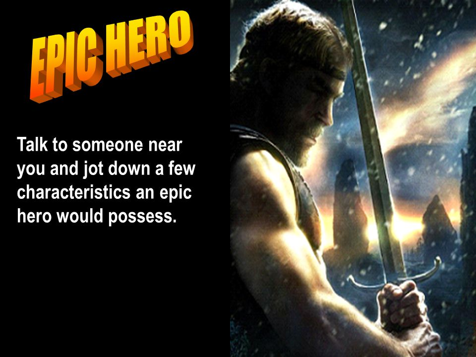 EPIC HERO Talk to someone near you and jot down a few characteristics an epic hero would possess.