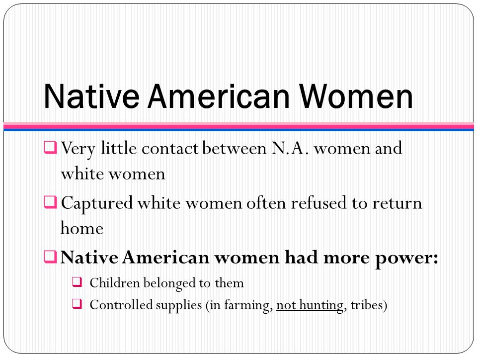 Native American Women Very little contact between N.A. women and white women. Captured white women often refused to return home.