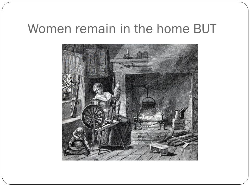 Women remain in the home BUT