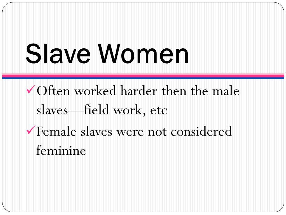 Slave Women Often worked harder then the male slaves—field work, etc