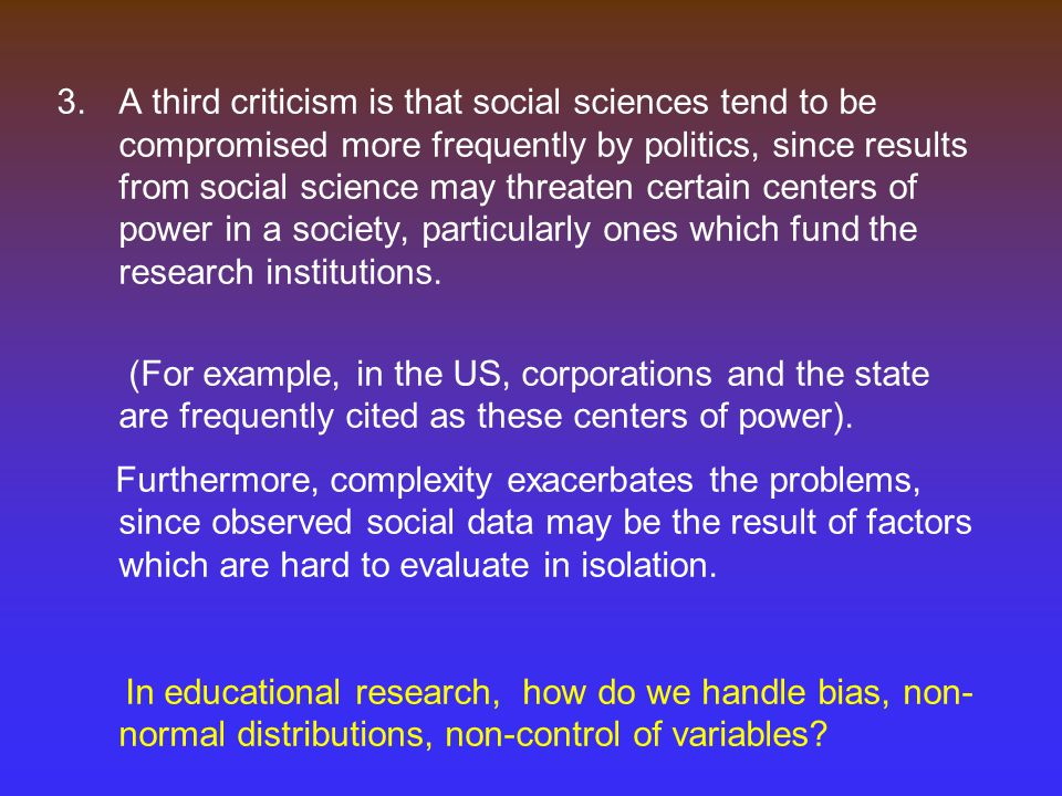 A third criticism is that social sciences tend to be compromised more frequently by politics, since results from social science may threaten certain centers of power in a society, particularly ones which fund the research institutions.