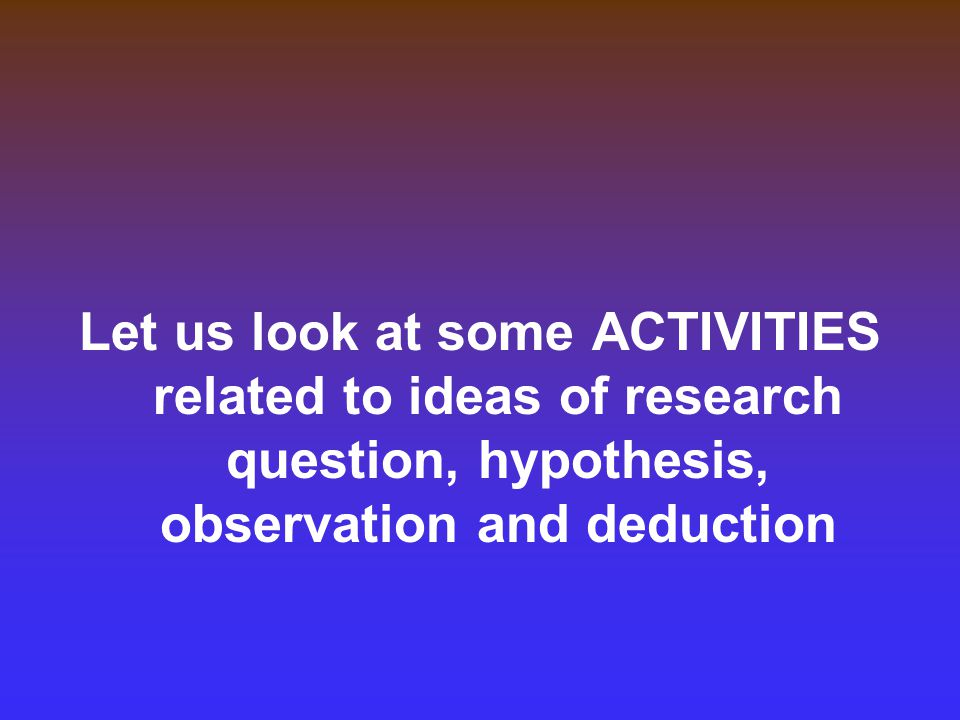 Let us look at some ACTIVITIES related to ideas of research question, hypothesis, observation and deduction