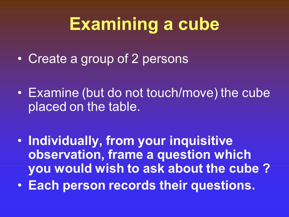 Examining a cube Create a group of 2 persons