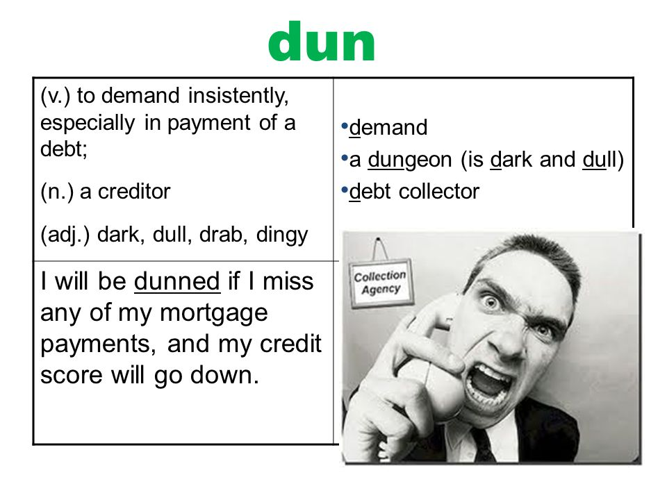 dun (v.) to demand insistently, especially in payment of a debt; (n.) a creditor. (adj.) dark, dull, drab, dingy.