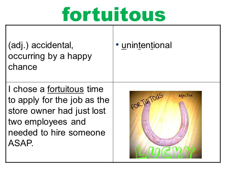 fortuitous (adj.) accidental, occurring by a happy chance