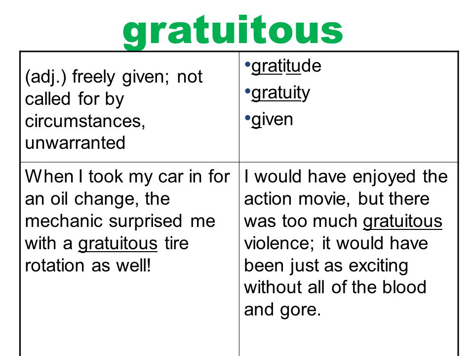 gratuitous (adj.) freely given; not called for by circumstances, unwarranted. gratitude. gratuity.