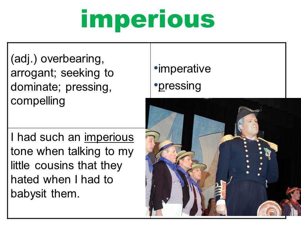 imperious (adj.) overbearing, arrogant; seeking to dominate; pressing, compelling. imperative. pressing.