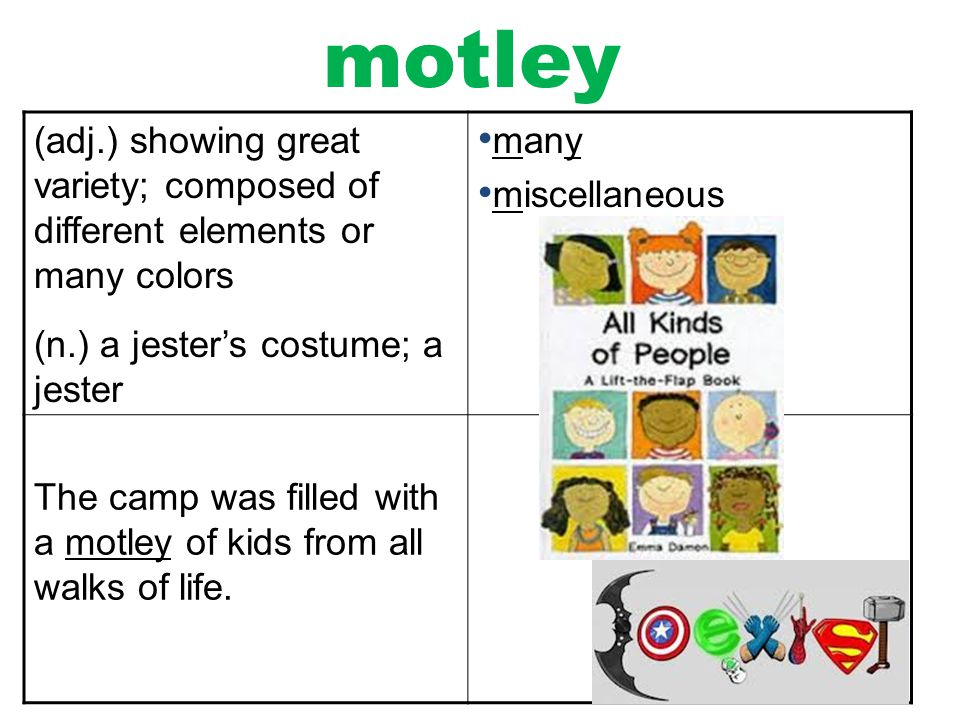 motley (adj.) showing great variety; composed of different elements or many colors. (n.) a jester's costume; a jester.