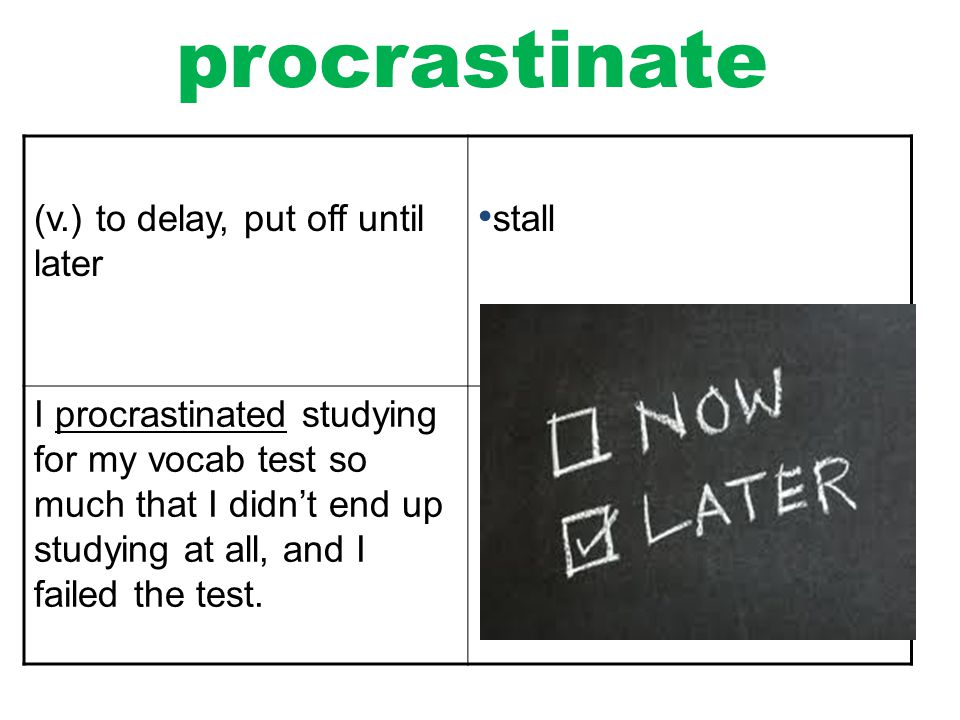procrastinate (v.) to delay, put off until later stall