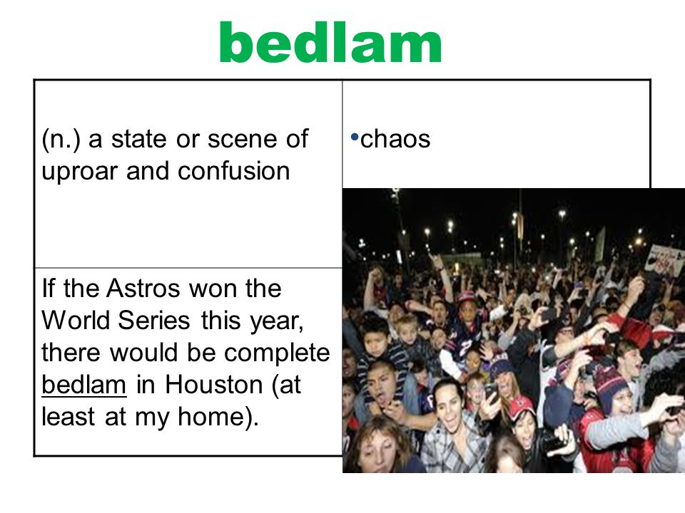 bedlam (n.) a state or scene of uproar and confusion chaos