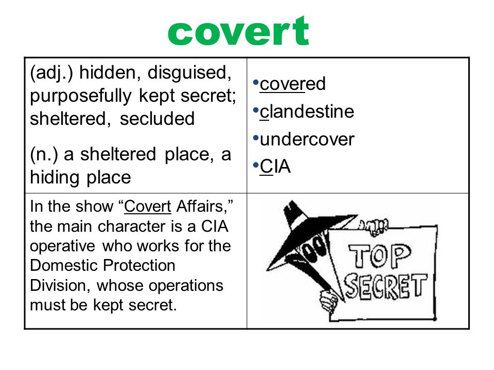 covert (adj.) hidden, disguised, purposefully kept secret; sheltered, secluded. (n.) a sheltered place, a hiding place.