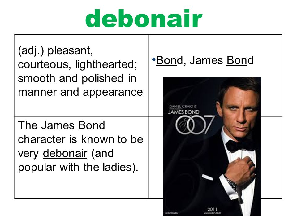 debonair (adj.) pleasant, courteous, lighthearted; smooth and polished in manner and appearance. Bond, James Bond.