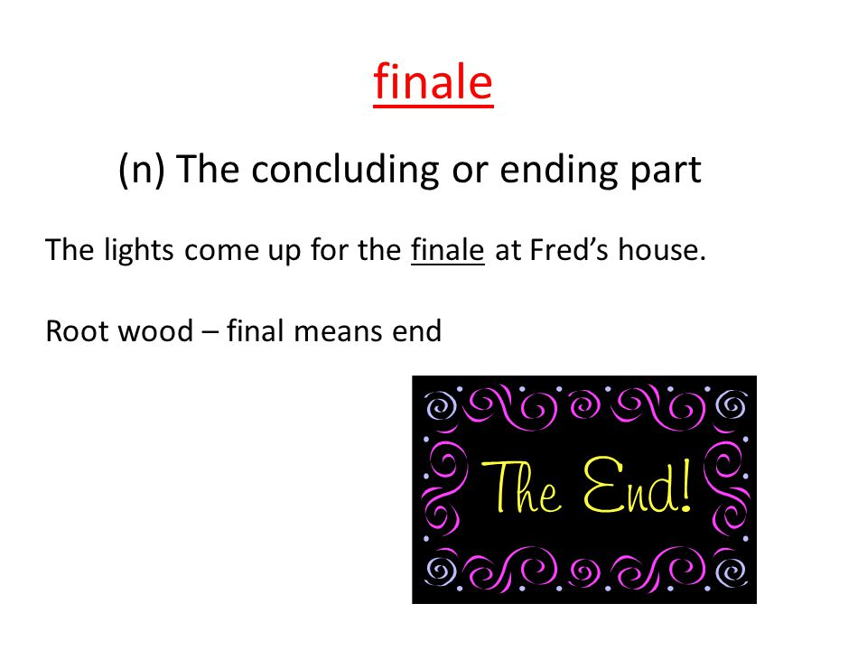finale (n) The concluding or ending part