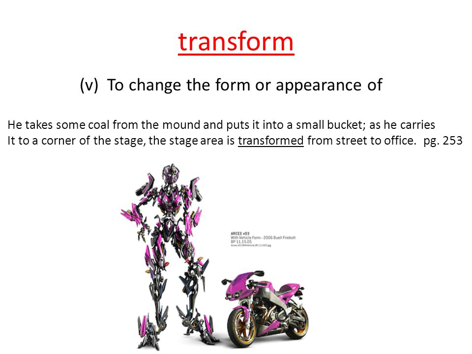 transform (v) To change the form or appearance of