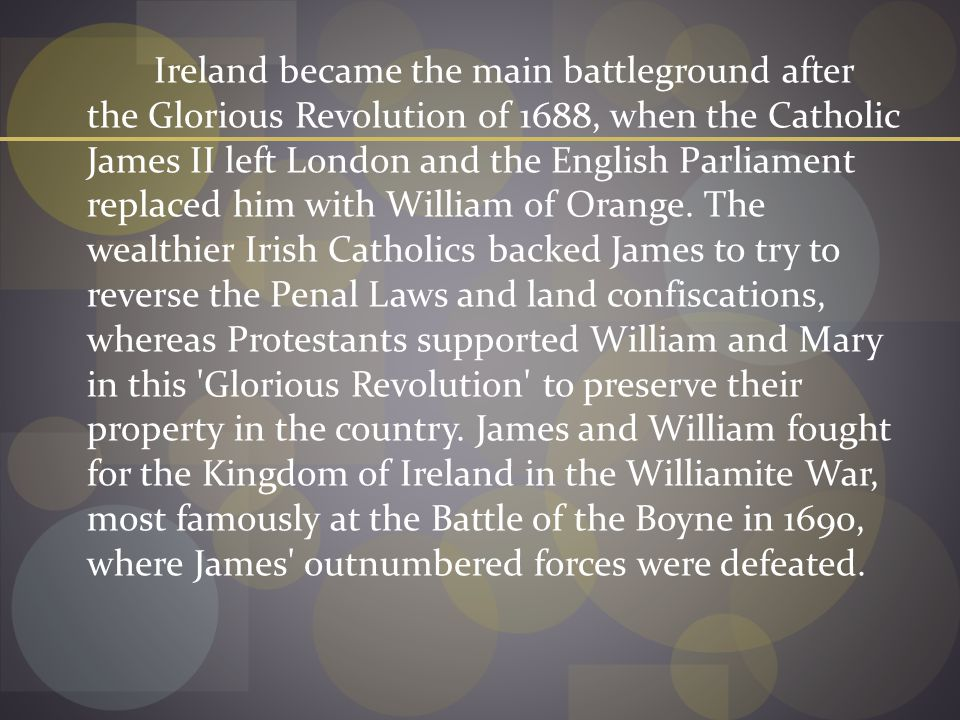 Ireland became the main battleground after the Glorious Revolution of 1688, when the Catholic James II left London and the English Parliament replaced him with William of Orange.