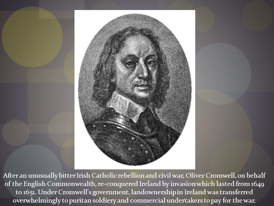 After an unusually bitter Irish Catholic rebellion and civil war, Oliver Cromwell, on behalf of the English Commonwealth, re-conquered Ireland by invasion which lasted from 1649 to 1651.
