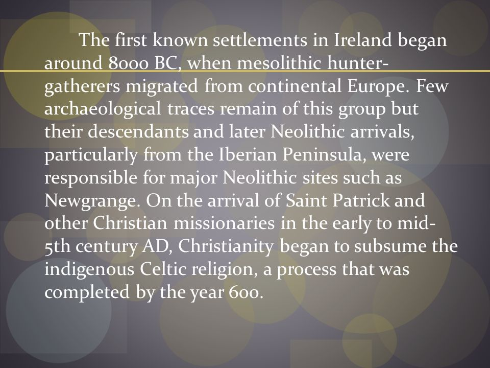 The first known settlements in Ireland began around 8000 BC, when mesolithic hunter- gatherers migrated from continental Europe.