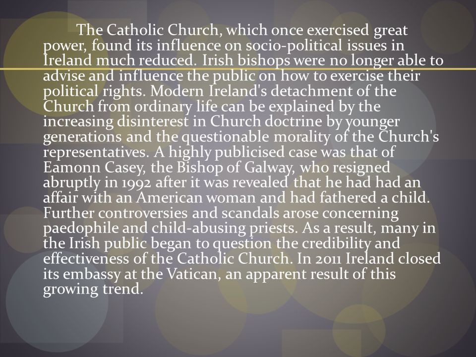 The Catholic Church, which once exercised great power, found its influence on socio-political issues in Ireland much reduced.