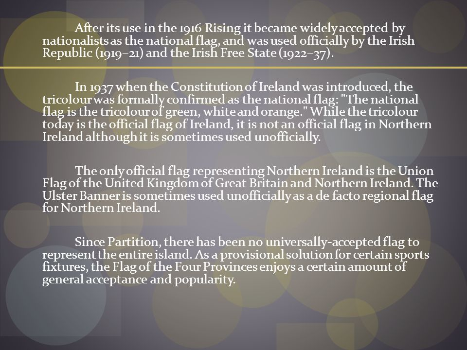After its use in the 1916 Rising it became widely accepted by nationalists as the national flag, and was used officially by the Irish Republic (1919–21) and the Irish Free State (1922–37).
