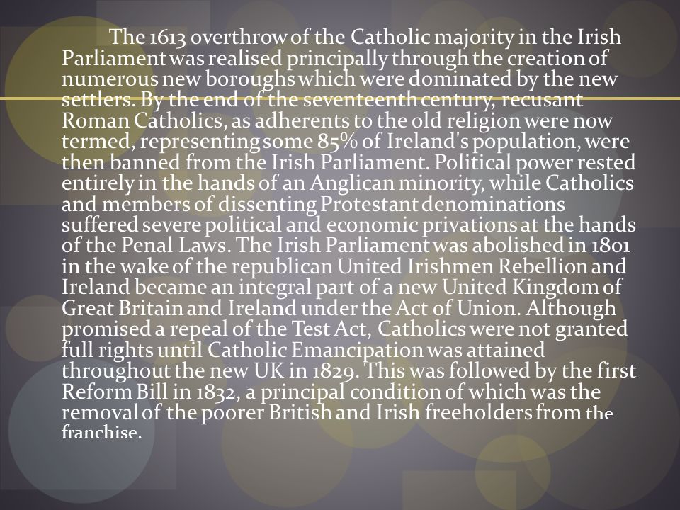 The 1613 overthrow of the Catholic majority in the Irish Parliament was realised principally through the creation of numerous new boroughs which were dominated by the new settlers.