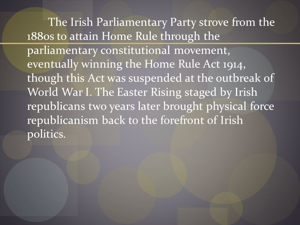The Irish Parliamentary Party strove from the 1880s to attain Home Rule through the parliamentary constitutional movement, eventually winning the Home Rule Act 1914, though this Act was suspended at the outbreak of World War I.