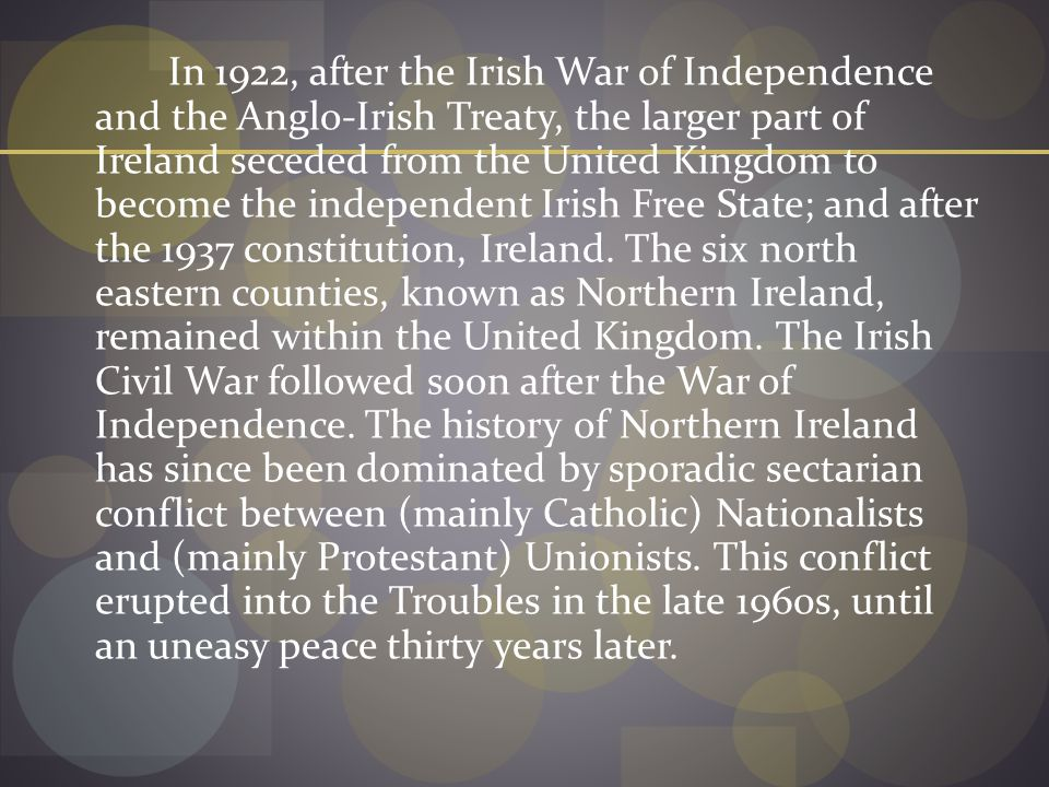 In 1922, after the Irish War of Independence and the Anglo-Irish Treaty, the larger part of Ireland seceded from the United Kingdom to become the independent Irish Free State; and after the 1937 constitution, Ireland.