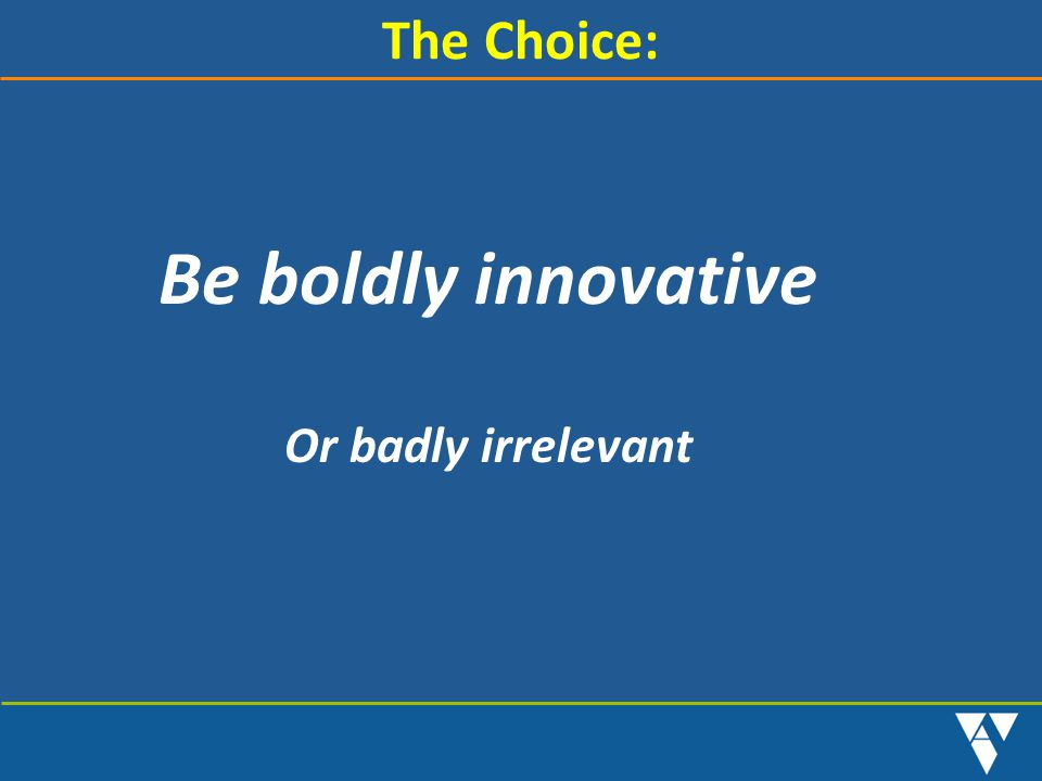 Be boldly innovative The Choice: Or badly irrelevant STAFF NOTE