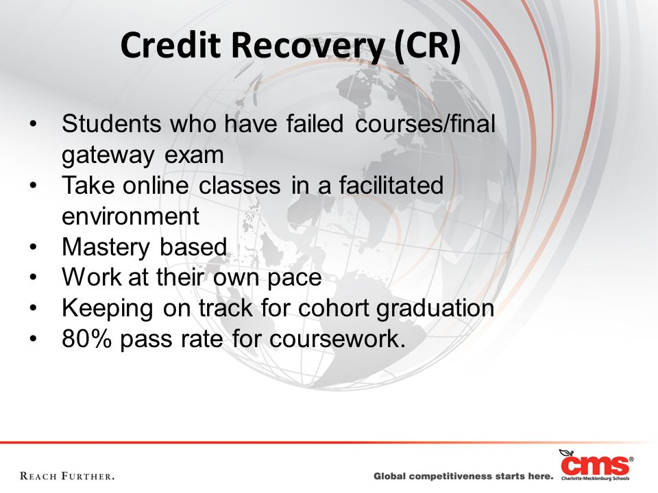 Credit Recovery (CR) Students who have failed courses/final gateway exam. Take online classes in a facilitated environment.