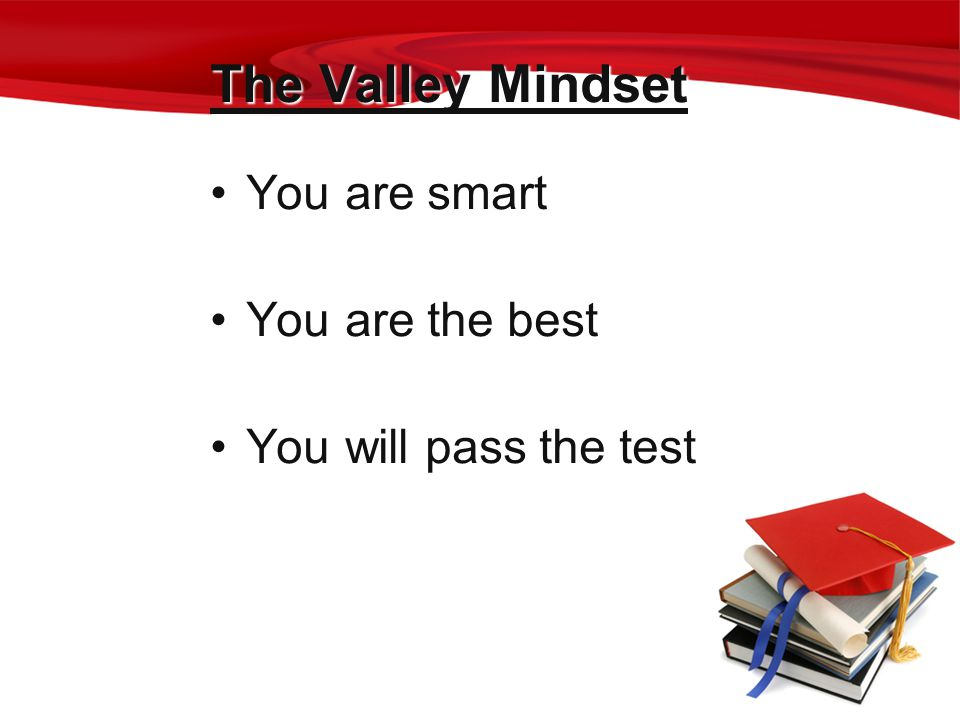 The Valley Mindset You are smart You are the best