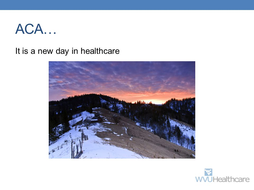 ACA… It is a new day in healthcare